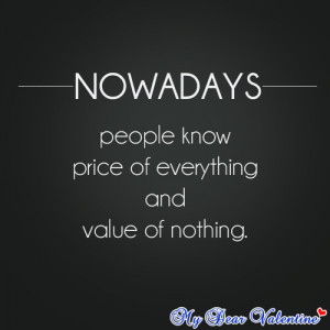 Nowadays people know price of everything and value of nothing.