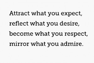 Attract what you expect Reflect what you desire Become what you