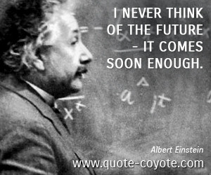 Future quotes - I never think of the future - it comes soon enough.