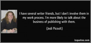 have several writer friends, but I don't involve them in my work ...
