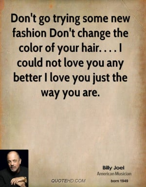 Don't go trying some new fashion Don't change the color of your hair ...