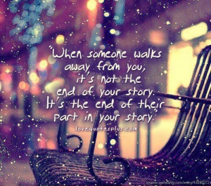 When someone walks away from you, it's not the end of your story. It ...