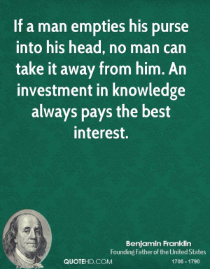 If a man empties his purse into his head, no man can take it away from ...