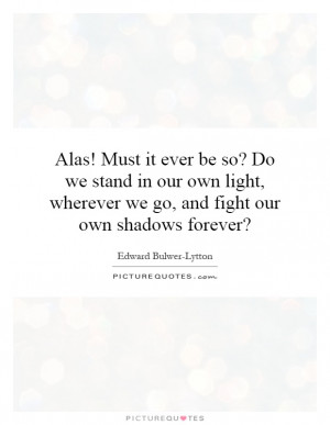 Alas! Must it ever be so? Do we stand in our own light, wherever we go ...