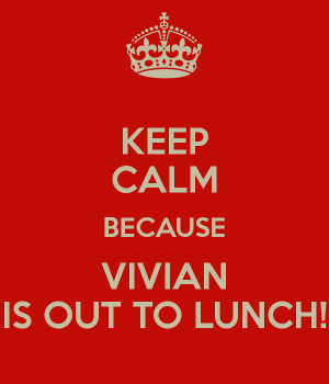 KEEP CALM BECAUSE VIVIAN IS OUT TO LUNCH!