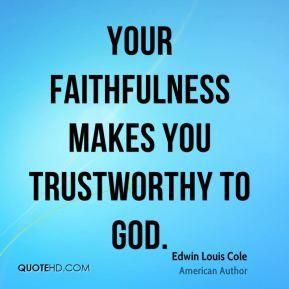 Edwin Louis Cole - Your faithfulness makes you trustworthy to God.