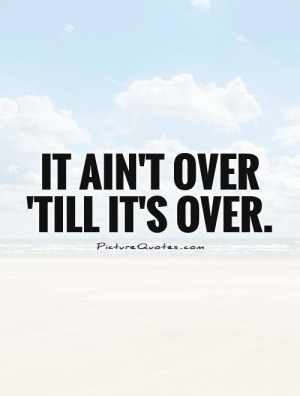 it-aint-over-till-its-over-quote-1.jpg