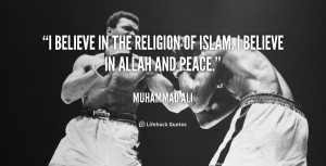 believe in the religion of Islam. I believe in Allah and peace ...