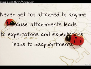Never get too attached to anyone because attachments leads to ...