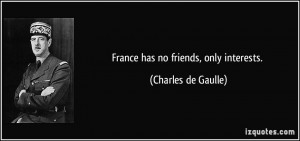 France has no friends, only interests. - Charles de Gaulle