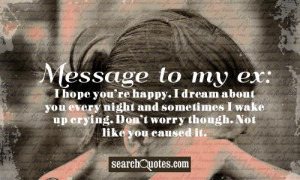 Message to my ex: I hope your happy. I dream about you every night and ...