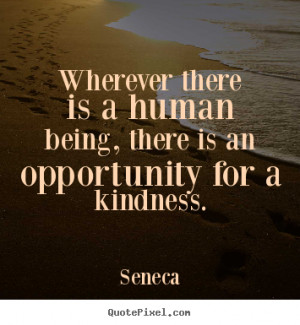 Seneca picture quote - Wherever there is a human being, there is an ...