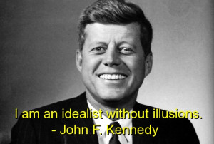 "... An Idealist Without Illusions "" - John F. Kennedy ~ Politics Quote"