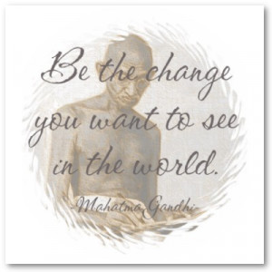 """Be the change you want to see in the world."""""""