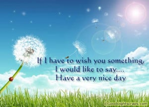 ... something,I Would Like to Say..Have a Very Nice Day ~ Good Day Quote