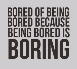 Bored of being bored because being bored is boring
