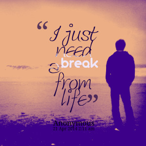 Quotes Picture: i just need a break from life
