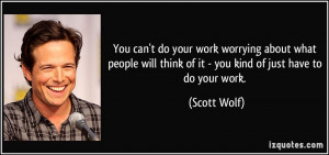 You can't do your work worrying about what people will think of it ...