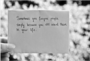 ... you forgive people simply because you still want them in your life
