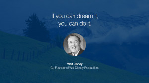 If you can dream it, you can do it. – Walt Disney (Co-Founder of ...