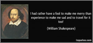 ... to make me sad and to travel for it too! - William Shakespeare