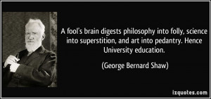 fool's brain digests philosophy into folly, science into superstition ...