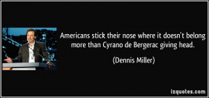 ... belong more than Cyrano de Bergerac giving head. - Dennis Miller