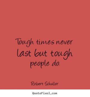 Tough times never last but tough people do. Robert Schuller ...