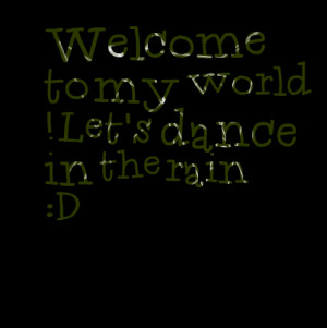 Quotes Picture: welcome to my world ! let's dance in the rain :d