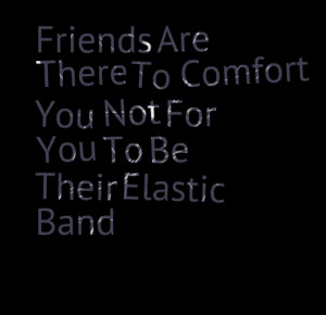Quotes Picture: friends are there to comfort you not for you to be ...