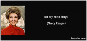 Just say no to drugs! - Nancy Reagan
