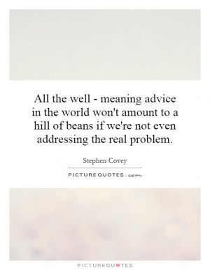 All the well - meaning advice in the world won't amount to a hill of ...
