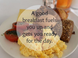good breakfast fuels you up and gets you ready for the day