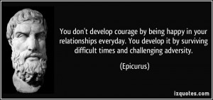... it by surviving difficult times and challenging adversity. - Epicurus