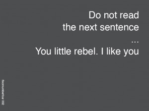 Do not read the next sentence... You little rebel, I like you!