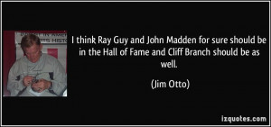 think Ray Guy and John Madden for sure should be in the Hall of Fame ...