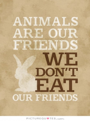 Animals are our friends. We don't eat our friends Picture Quote #1