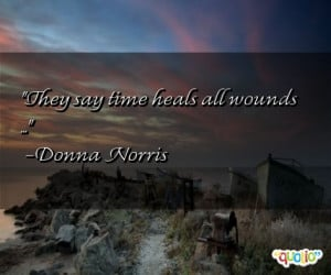 They say time heals all wounds ... -Donna Norris