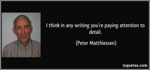 ... in any writing you're paying attention to detail. - Peter Matthiessen