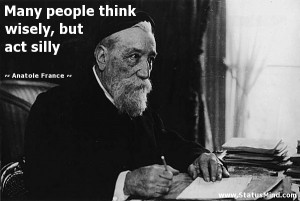 ... think wisely, but act silly - Anatole France Quotes - StatusMind.com
