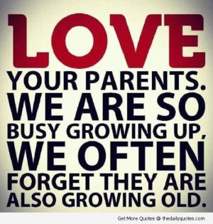 We are so busy growing up, we often forget they are also growing old.