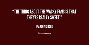 """The thing about the wacky fans is that they're really sweet."""""""
