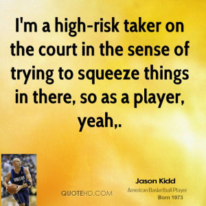 high-risk taker on the court in the sense of trying to squeeze ...
