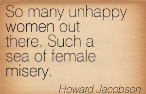 Amazing Women Quote By Howard Jacobson~So many unhappy women out there ...