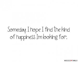 Someday, I hope I find the kind of happiness I'm looking for.