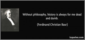 ... , history is always for me dead and dumb. - Ferdinand Christian Baur