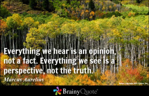 ... Everything we see is a perspective, not the truth. - Marcus Aurelius