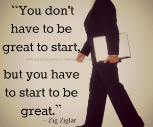 "... be great to start, but you have to start to be great."" ~ Zig Ziglar"