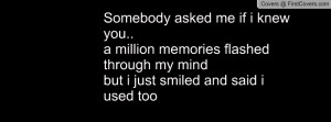 Somebody asked me if i knew you.. a million memories flashed through ...