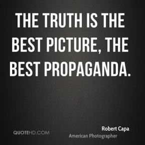 Robert Capa - The truth is the best picture, the best propaganda.
